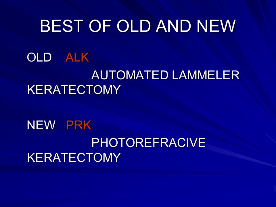 BEST OF OLD AND NEW OLD ALK OLD ALK AUTOMATED LAMMELER KERATECTOMY AUTOMATED LAMMELER KERATECTOMY NEW PRK NEW PRK PHOTOREFRACIVE KERATECTOMY PHOTOREFRACIVE KERATECTOMY