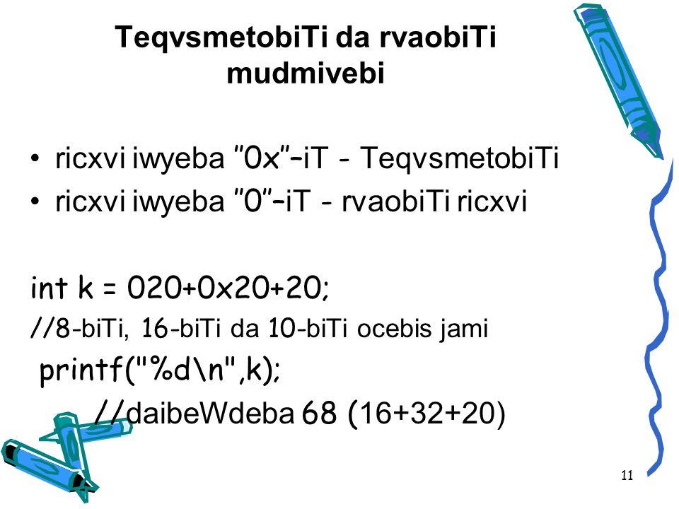 TeqvsmetobiTi da rvaobiTi mudmivebi ricxvi iwyeba 0x– iT - TeqvsmetobiTi ricxvi iwyeba 0– iT - rvaobiTi ricxvi int k = 020+0x20+20; //8- biTi, 16- biTi da 10- biTi ocebis jami printf( %d\n ,k); // daibeWdeba 68 ( 16+32+20) 11