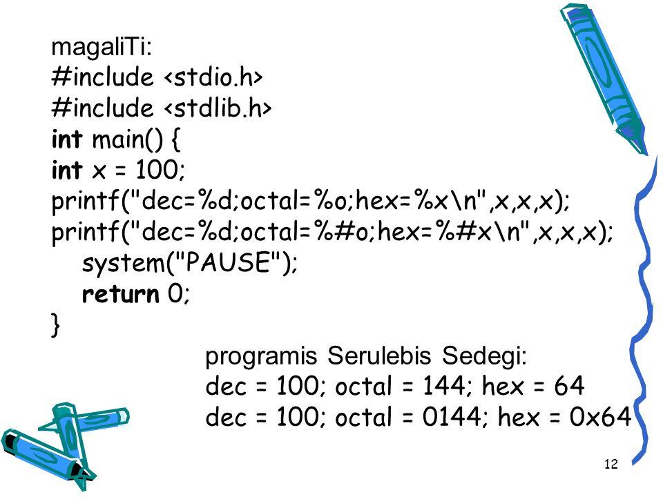 magaliTi: #include #include int main() { int x = 100; printf( dec=%d;octal=%o;hex=%x\n ,x,x,x); printf( dec=%d;octal=%#o;hex=%#x\n ,x,x,x); system( PAUSE ); return 0; } programis Serulebis Sedegi: dec = 100; octal = 144; hex = 64 dec = 100; octal = 0144; hex = 0x64 12