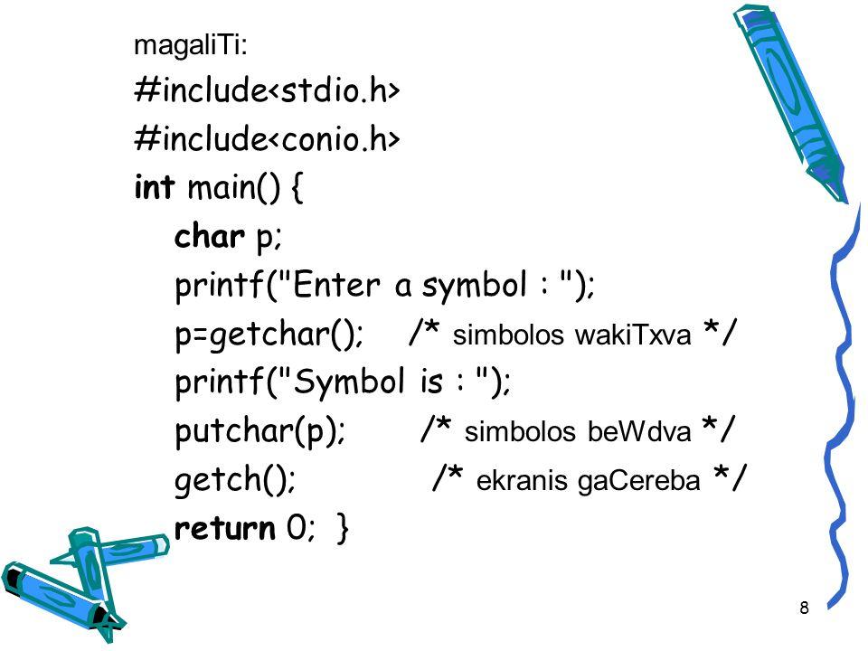 magaliTi: #include int main() { char p; printf( Enter a symbol : ); p=getchar(); /* simbolos wakiTxva */ printf( Symbol is : ); putchar(p); /* simbolos beWdva */ getch(); /* ekranis gaCereba */ return 0; } 8