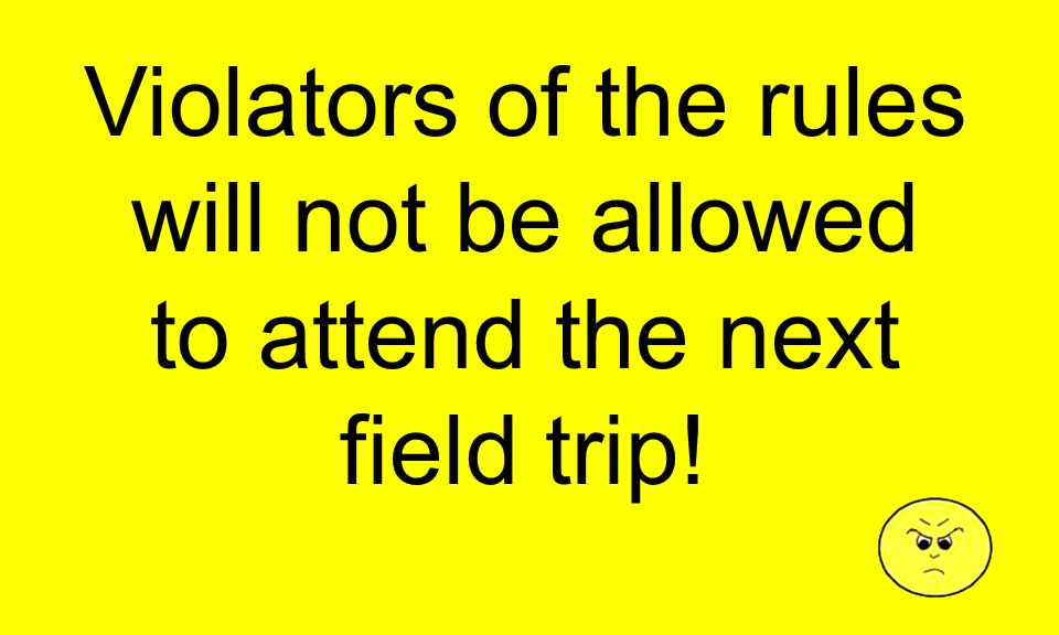 Violators of the rules will not be allowed to attend the next field trip!