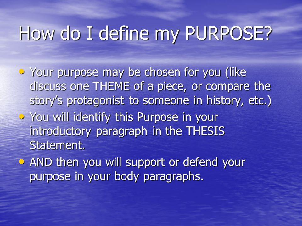 How do I define my PURPOSE? Your purpose may be chosen for you (like discuss one THEME of a piece, or compare the storys protagonist to someone in his