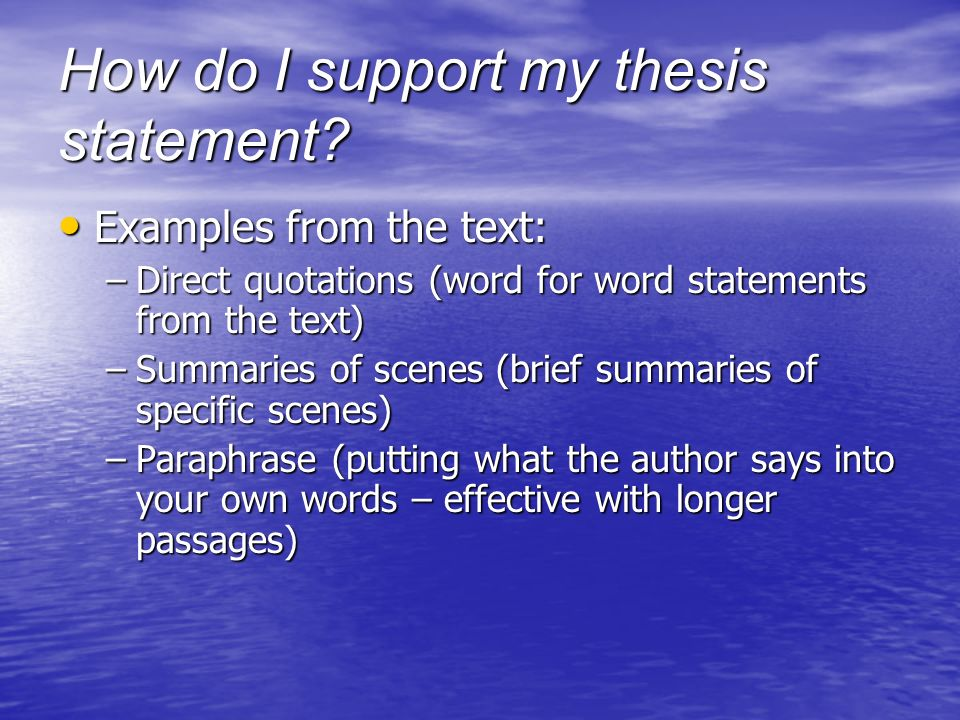 How do I support my thesis statement? Examples from the text: Examples from the text: –Direct quotations (word for word statements from the text) –Sum