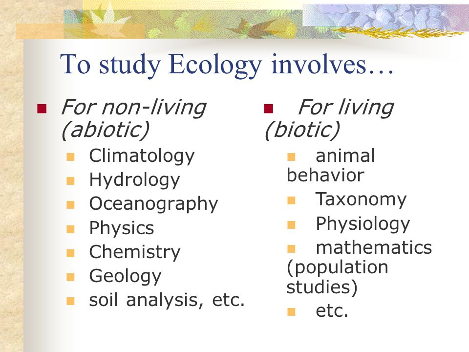 To study Ecology involves… For non-living (abiotic) Climatology Hydrology Oceanography Physics Chemistry Geology soil analysis, etc. For living (bioti