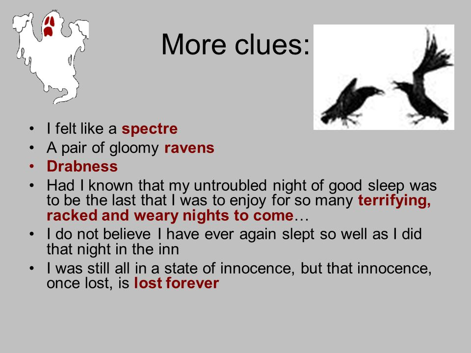 More clues: I felt like a spectre A pair of gloomy ravens Drabness Had I known that my untroubled night of good sleep was to be the last that I was to enjoy for so many terrifying, racked and weary nights to come… I do not believe I have ever again slept so well as I did that night in the inn I was still all in a state of innocence, but that innocence, once lost, is lost forever