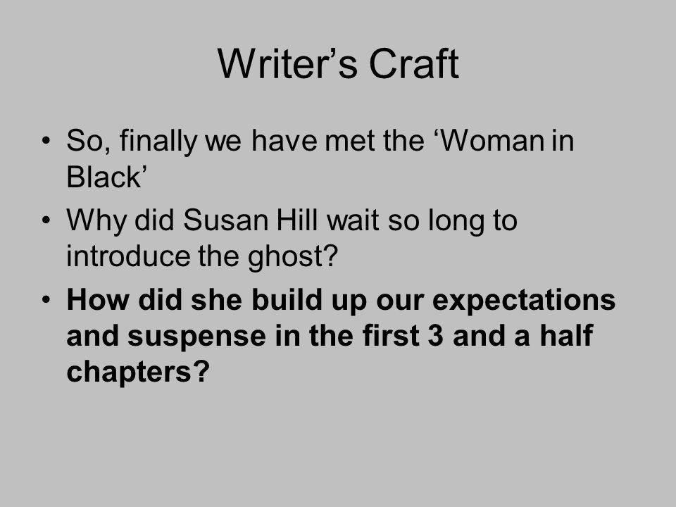 Writers Craft So, finally we have met the Woman in Black Why did Susan Hill wait so long to introduce the ghost.