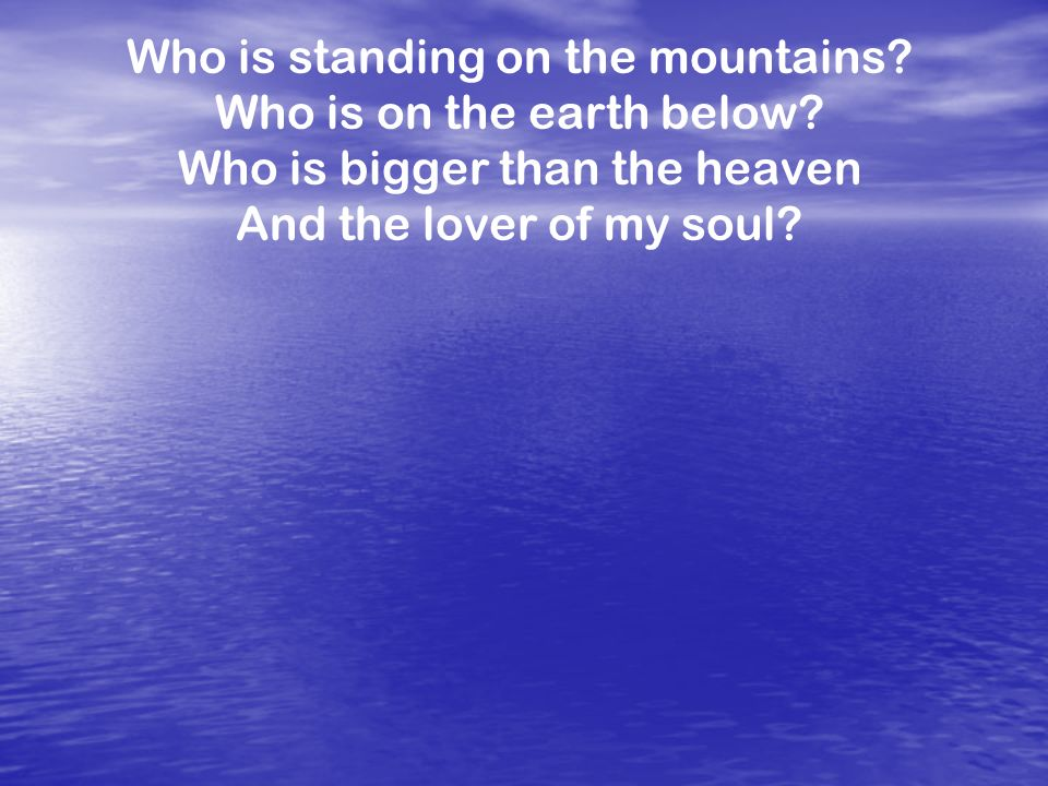 Who is standing on the mountains? Who is on the earth below? Who is bigger than the heaven And the lover of my soul?