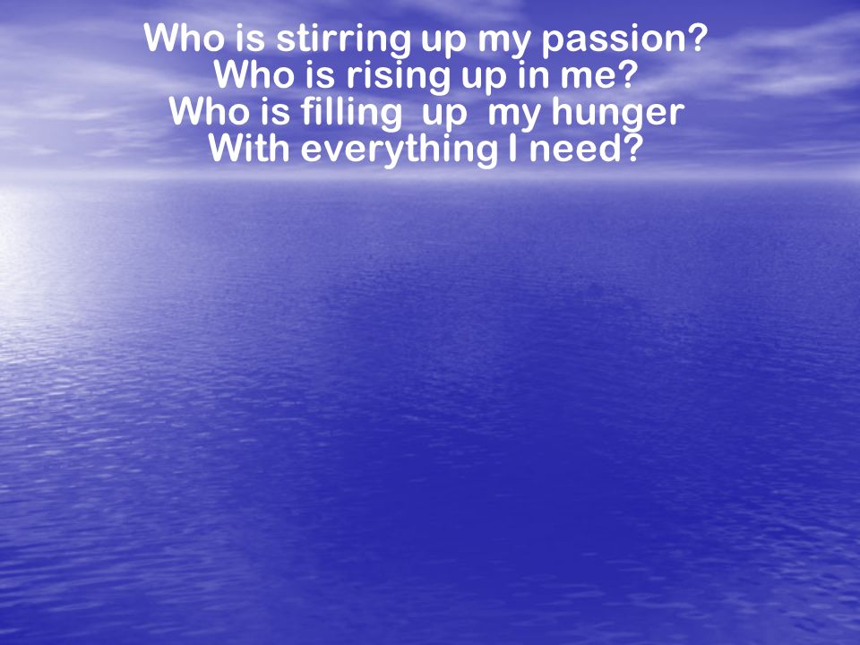 Who is stirring up my passion? Who is rising up in me? Who is filling up my hunger With everything I need?