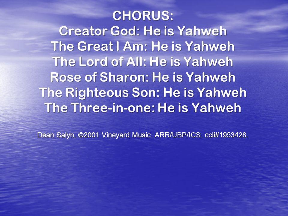 CHORUS: Creator God: He is Yahweh The Great I Am: He is Yahweh The Lord of All: He is Yahweh Rose of Sharon: He is Yahweh The Righteous Son: He is Yah
