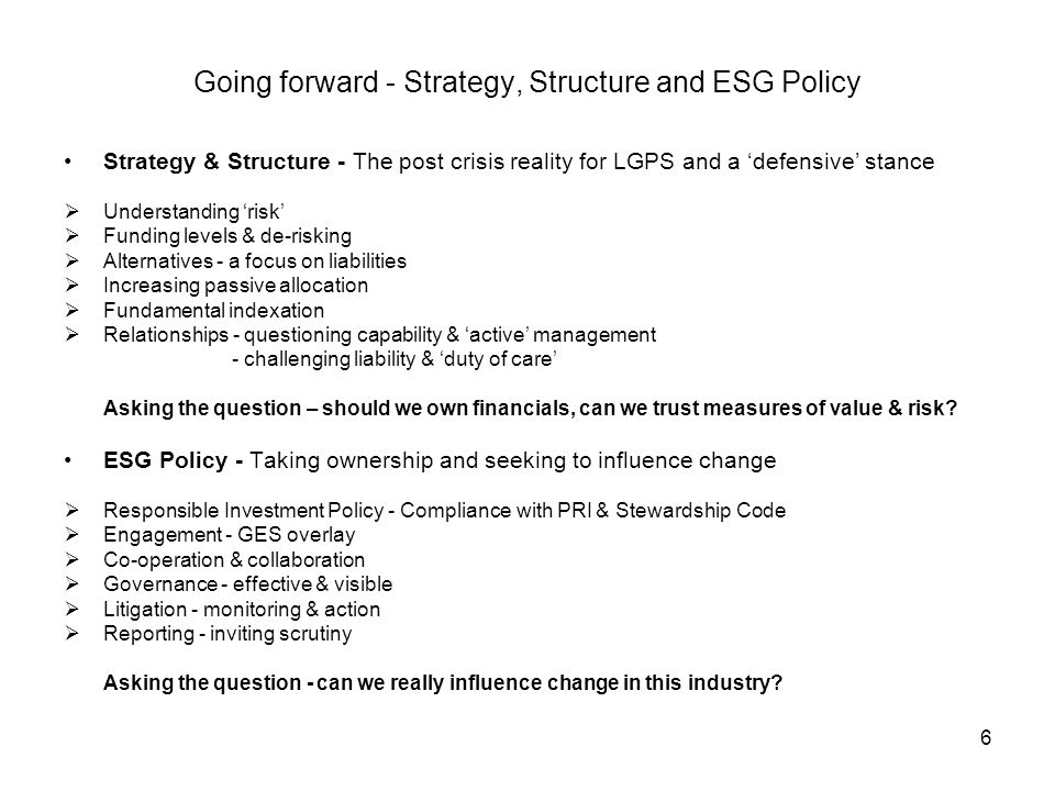 6 Going forward - Strategy, Structure and ESG Policy Strategy & Structure - The post crisis reality for LGPS and a defensive stance Understanding risk Funding levels & de-risking Alternatives - a focus on liabilities Increasing passive allocation Fundamental indexation Relationships - questioning capability & active management - challenging liability & duty of care Asking the question – should we own financials, can we trust measures of value & risk.