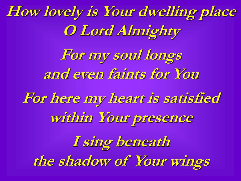 How lovely is Your dwelling place O Lord Almighty For my soul longs and even faints for You For here my heart is satisfied within Your presence I sing