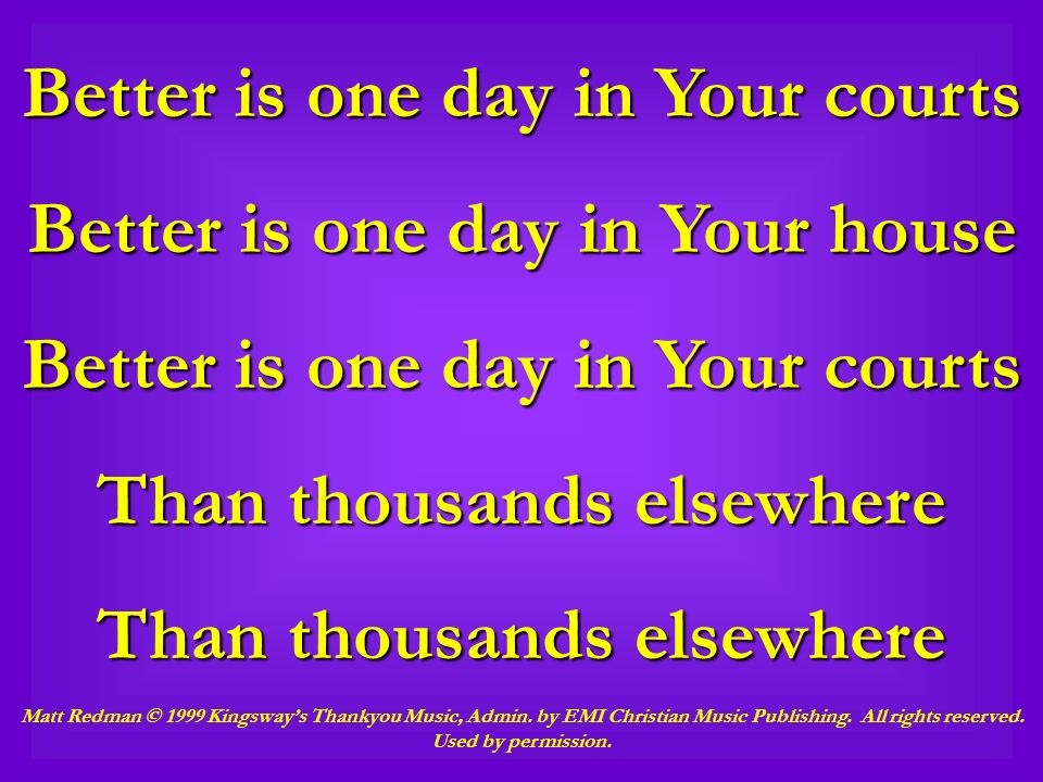 Better is one day in Your courts Better is one day in Your house Better is one day in Your courts Than thousands elsewhere Matt Redman © 1999 Kingsway