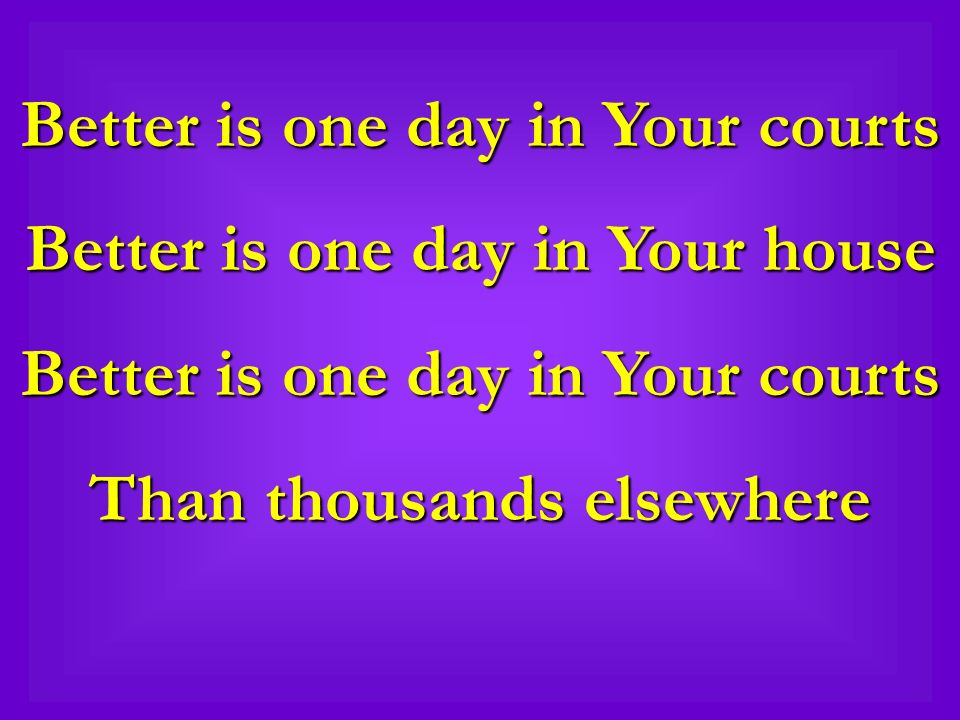 Better is one day in Your courts Better is one day in Your house Better is one day in Your courts Than thousands elsewhere