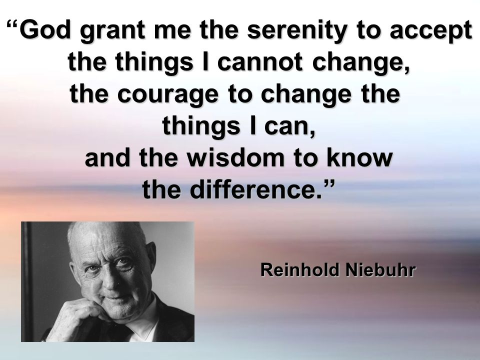 God grant me the serenity to acceptGod grant me the serenity to accept the things I cannot change, the courage to change the things I can, and the wisdom to know the difference.