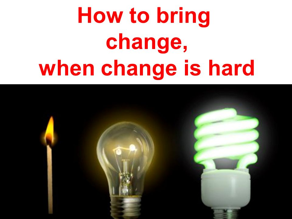How to bring change, when change is hard