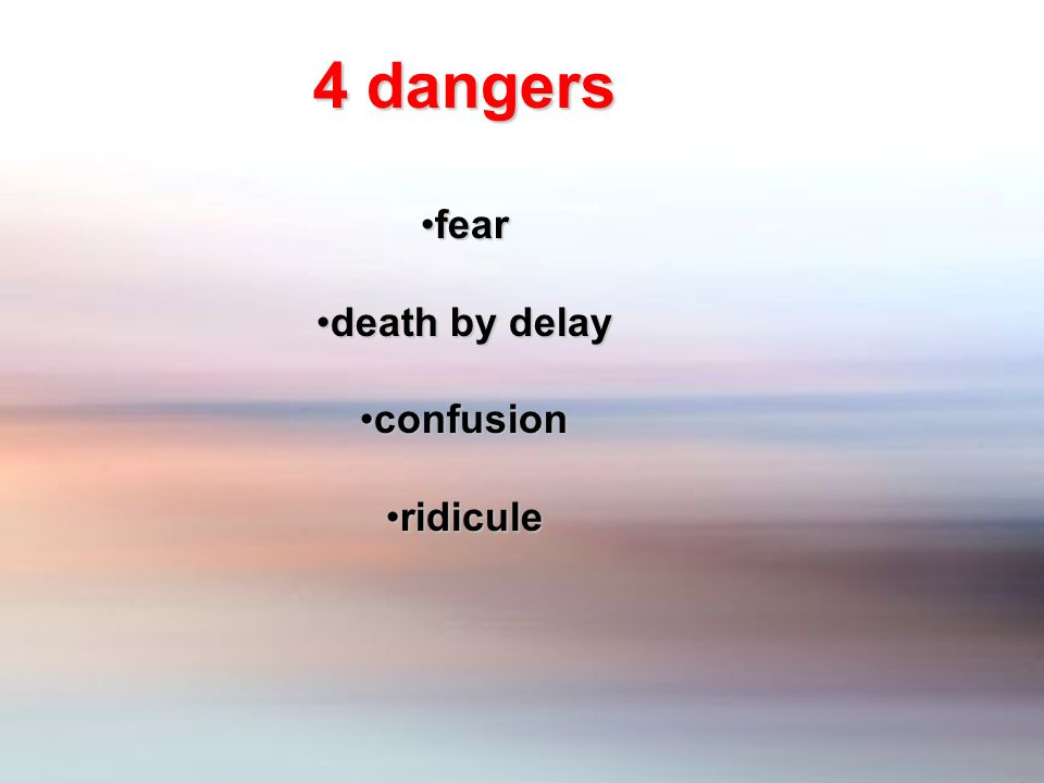 4 dangers fearfear death by delaydeath by delay confusionconfusion ridiculeridicule