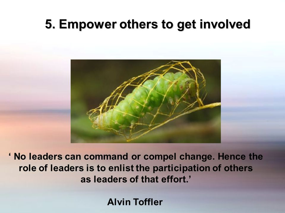 5. Empower others to get involved No leaders can command or compel change.