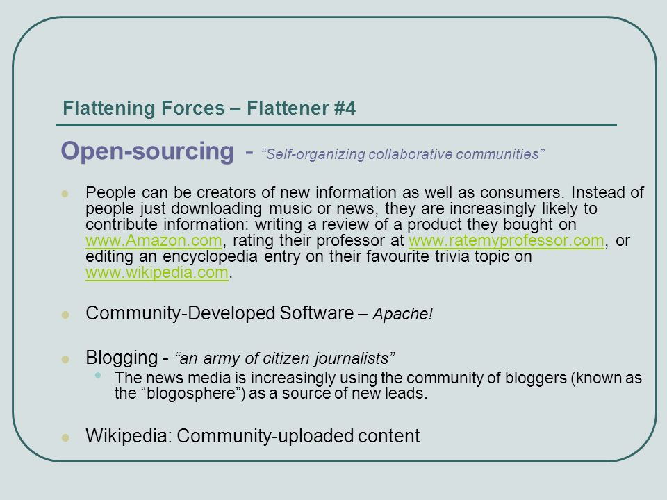 Flattening Forces – Flattener #4 Open-sourcing - Self-organizing collaborative communities People can be creators of new information as well as consum