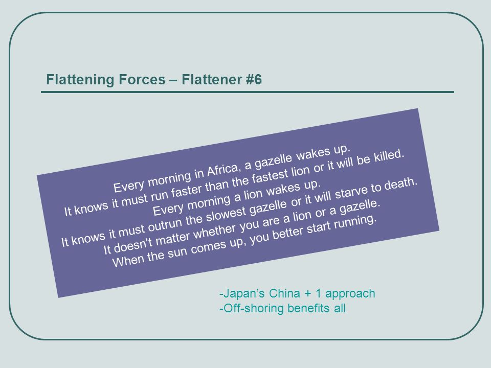 Flattening Forces – Flattener #6 Every morning in Africa, a gazelle wakes up. It knows it must run faster than the fastest lion or it will be killed.
