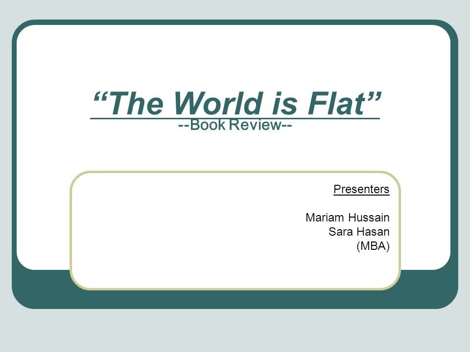 The World is Flat --Book Review-- Presenters Mariam Hussain Sara Hasan (MBA)