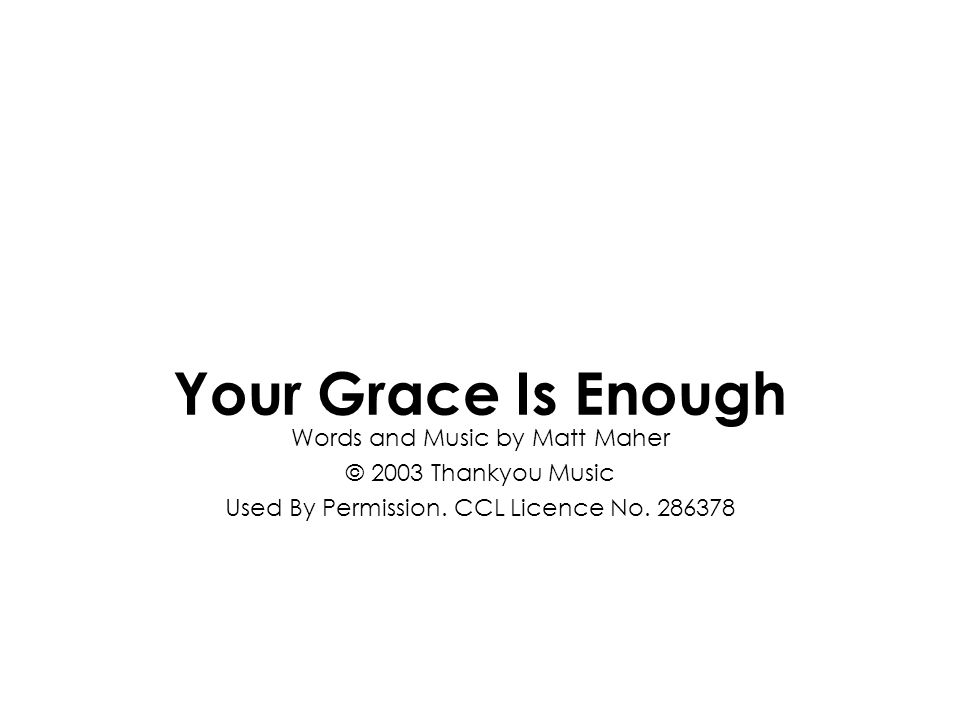 Words and Music by Matt Maher © 2003 Thankyou Music Used By Permission. CCL Licence No. 286378 Your Grace Is Enough