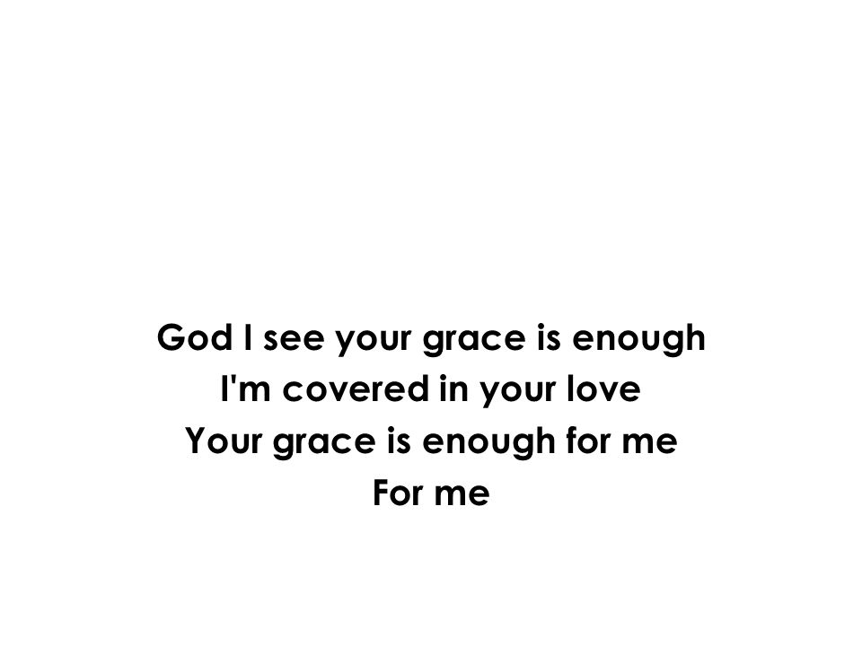 God I see your grace is enough I'm covered in your love Your grace is enough for me For me