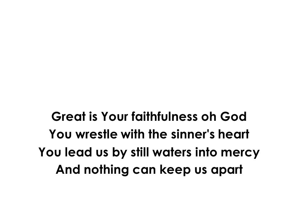 Great is Your faithfulness oh God You wrestle with the sinner s heart You lead us by still waters into mercy And nothing can keep us apart