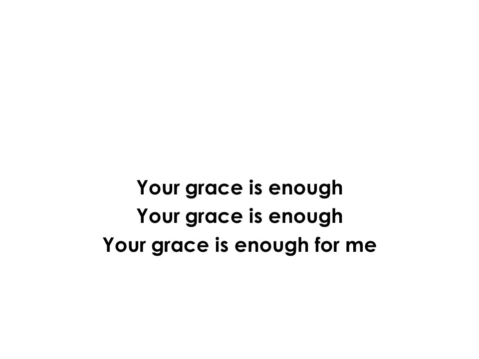 Your grace is enough Your grace is enough for me