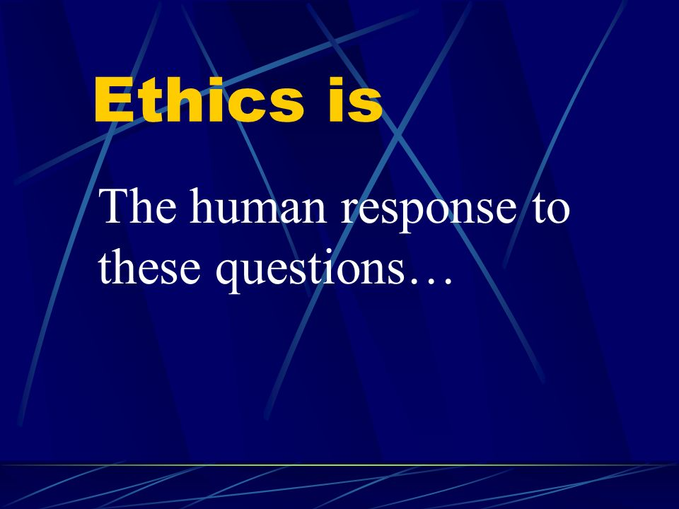 The human response to these questions… Ethics is