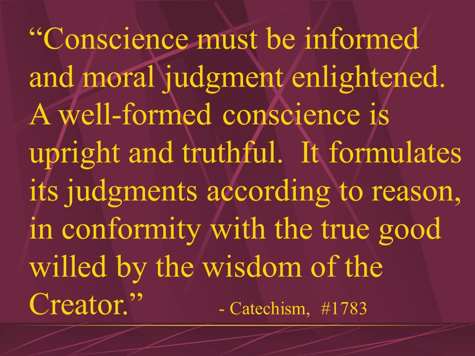 Indeed, you must form your conscience in order for it to be the most effective.
