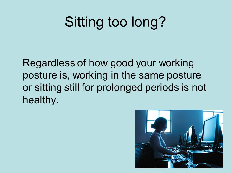 Sitting too long.
