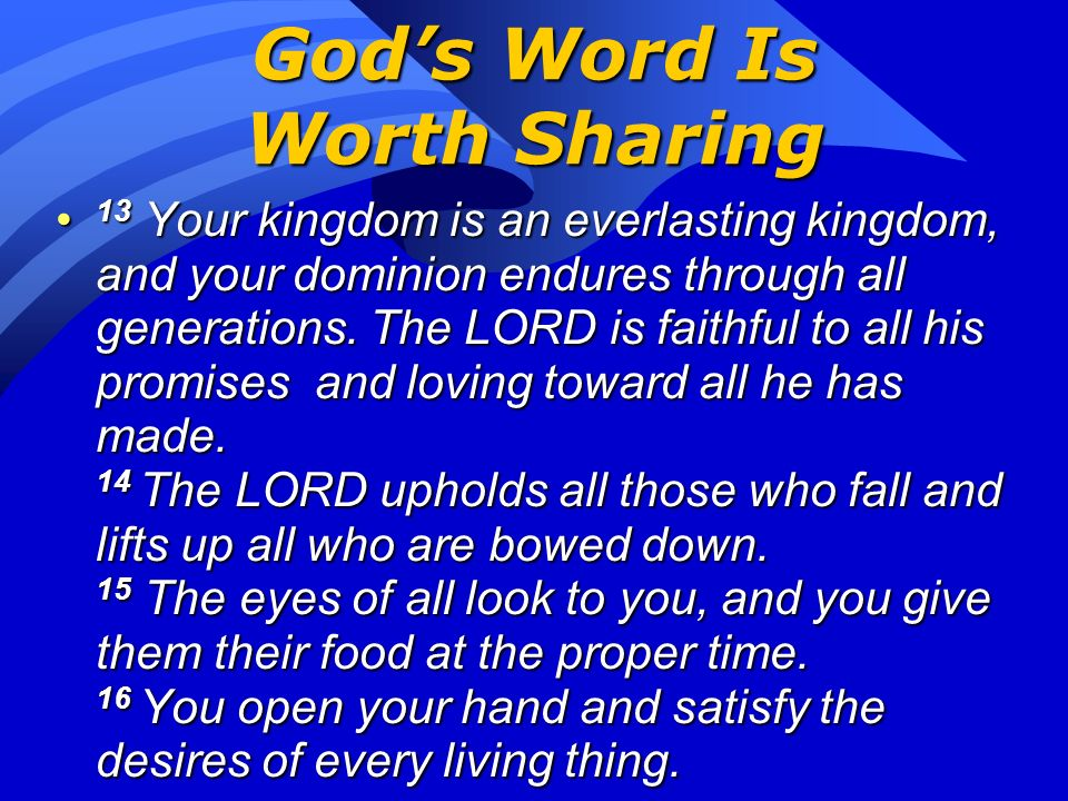 Gods Word Is Worth Sharing 9 The LORD is good to all; he has compassion on all he has made. 10 All you have made will praise you, O LORD; your saints