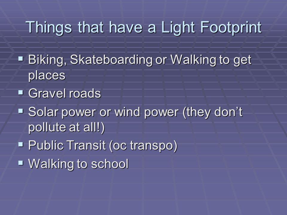 Things that have a Light Footprint Biking, Skateboarding or Walking to get places Biking, Skateboarding or Walking to get places Gravel roads Gravel r