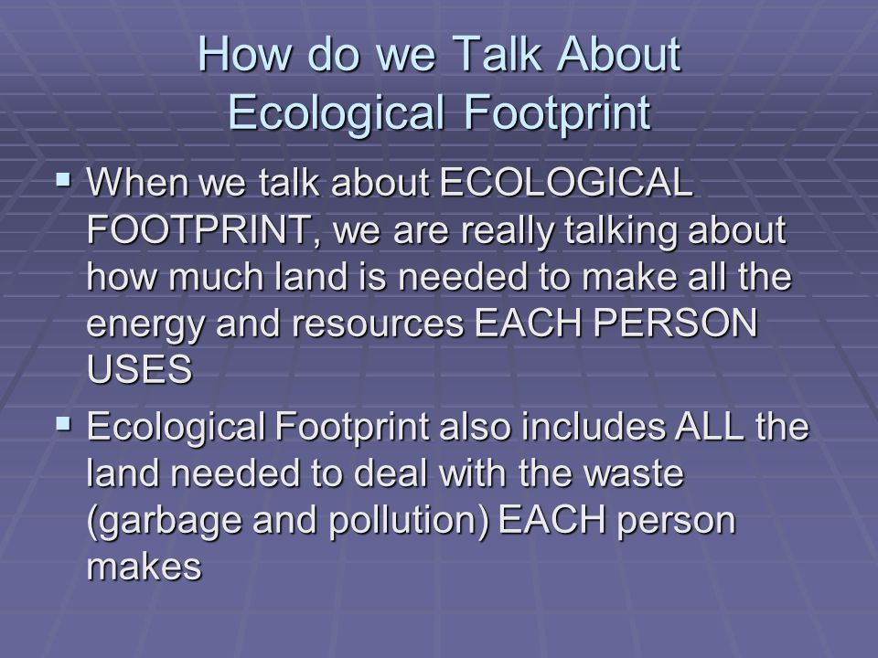 How do we Talk About Ecological Footprint When we talk about ECOLOGICAL FOOTPRINT, we are really talking about how much land is needed to make all the energy and resources EACH PERSON USES When we talk about ECOLOGICAL FOOTPRINT, we are really talking about how much land is needed to make all the energy and resources EACH PERSON USES Ecological Footprint also includes ALL the land needed to deal with the waste (garbage and pollution) EACH person makes Ecological Footprint also includes ALL the land needed to deal with the waste (garbage and pollution) EACH person makes
