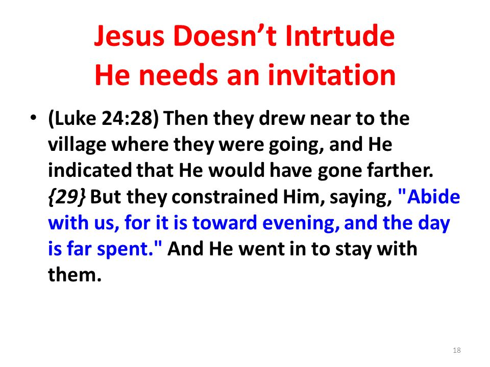 Jesus Doesnt Intrtude He needs an invitation (Luke 24:28) Then they drew near to the village where they were going, and He indicated that He would have gone farther.