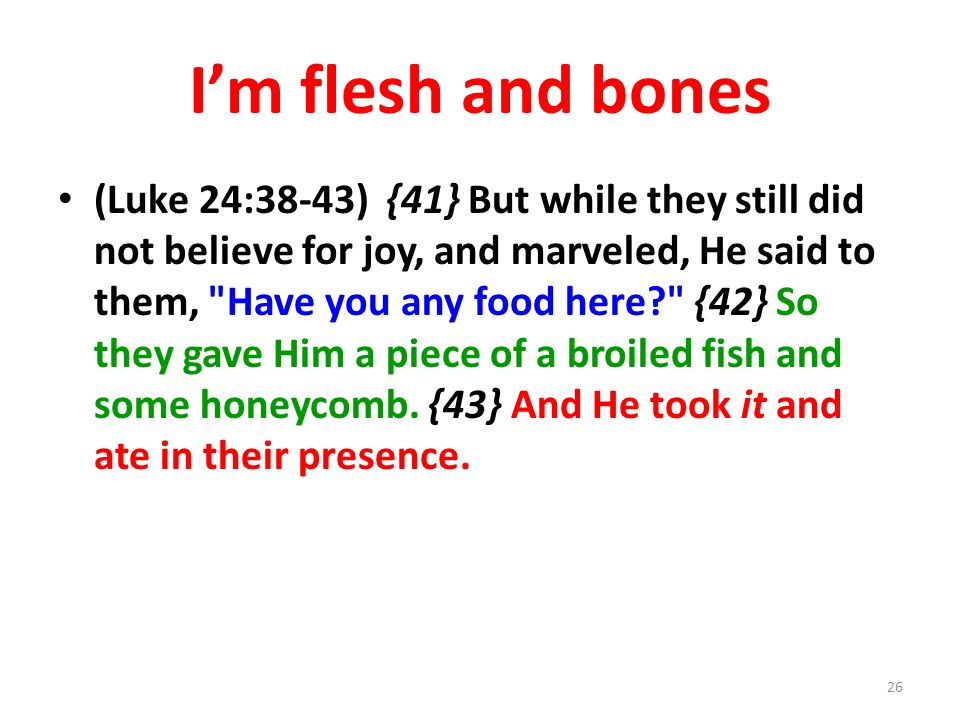 Im flesh and bones (Luke 24:38-43) {41} But while they still did not believe for joy, and marveled, He said to them, Have you any food here? {42} So they gave Him a piece of a broiled fish and some honeycomb.
