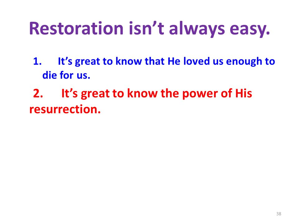Restoration isnt always easy.1. Its great to know that He loved us enough to die for us.