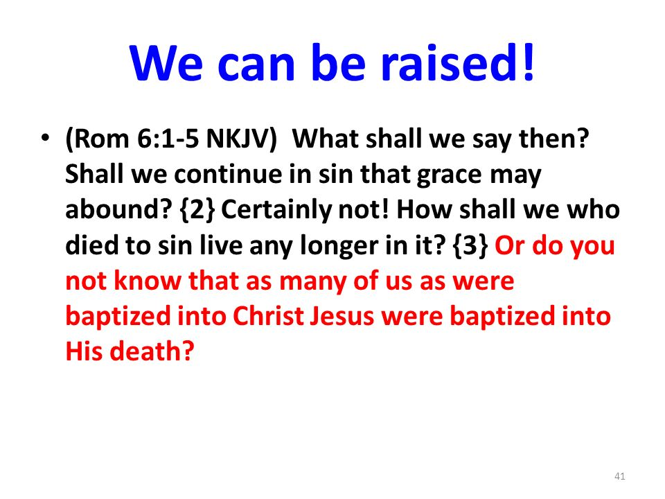 We can be raised.(Rom 6:1-5 NKJV) What shall we say then.