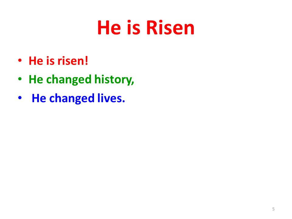 He is Risen He is risen! He changed history, He changed lives. 5