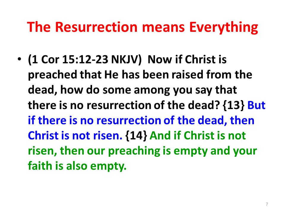 The Resurrection means Everything (1 Cor 15:12-23 NKJV) Now if Christ is preached that He has been raised from the dead, how do some among you say that there is no resurrection of the dead.