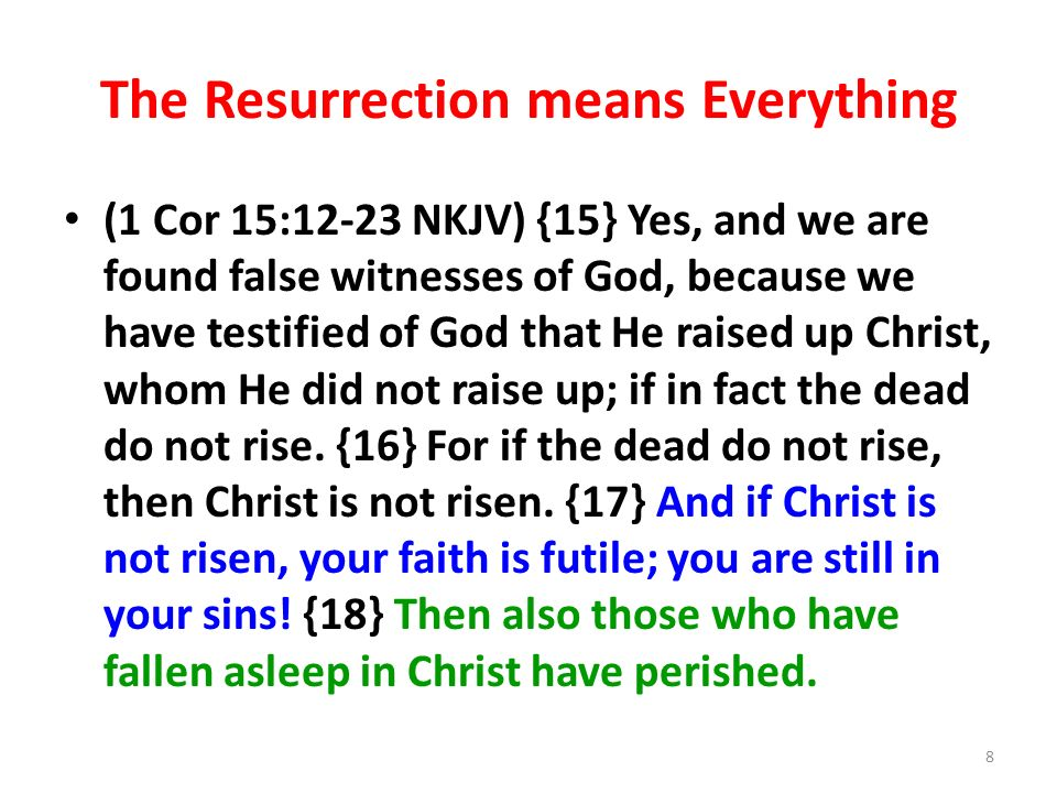 The Resurrection means Everything (1 Cor 15:12-23 NKJV) {15} Yes, and we are found false witnesses of God, because we have testified of God that He raised up Christ, whom He did not raise up; if in fact the dead do not rise.