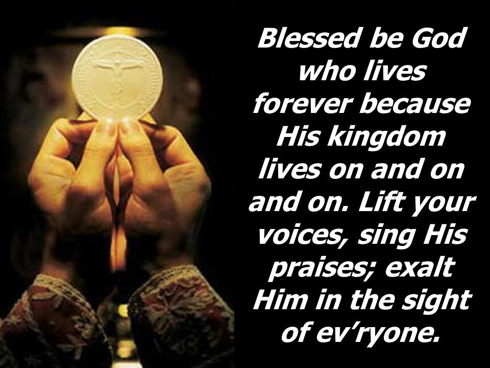 Blessed be God who lives forever because His kingdom lives on and on and on. Lift your voices, sing His praises; exalt Him in the sight of evryone.
