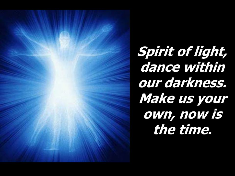 Spirit of light, dance within our darkness. Make us your own, now is the time.