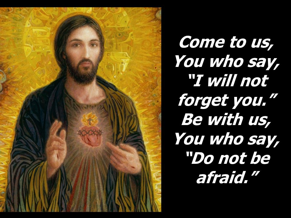 Come to us, You who say, I will not forget you. Be with us, You who say, Do not be afraid.