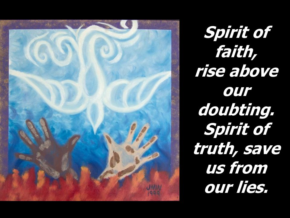 Spirit of faith, rise above our doubting. Spirit of truth, save us from our lies.