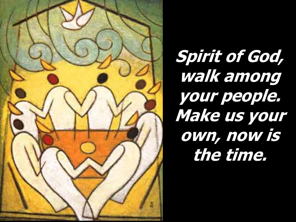 Spirit of God, walk among your people. Make us your own, now is the time.