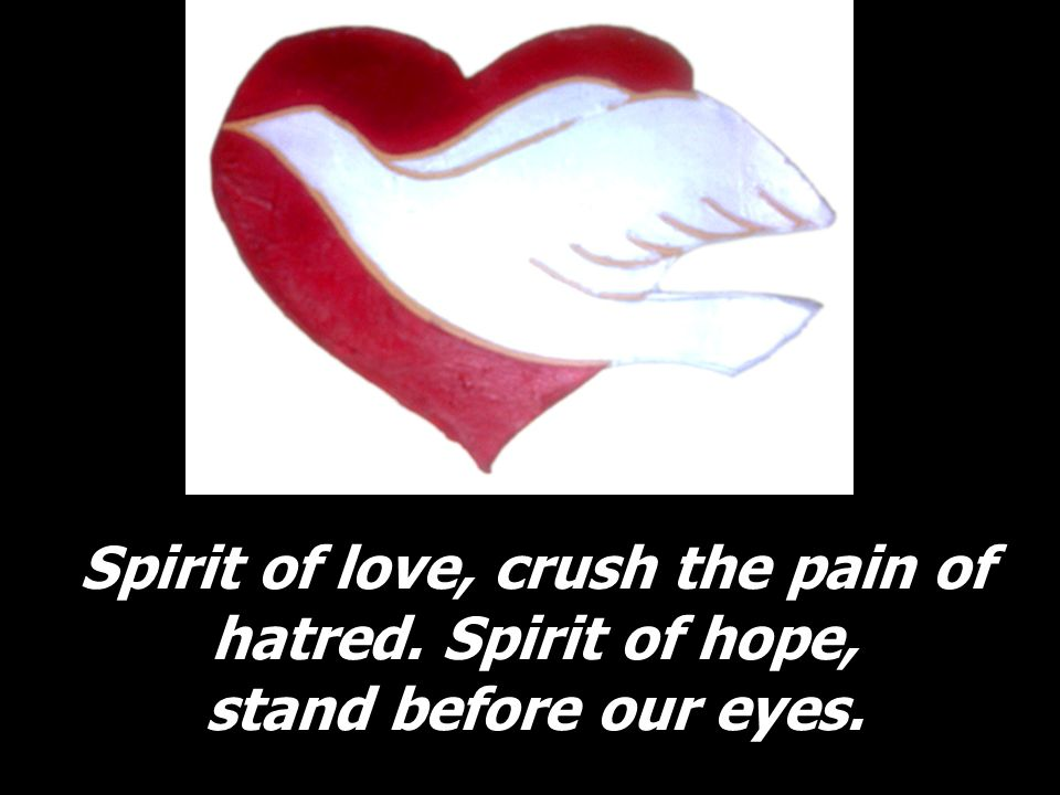 Spirit of love, crush the pain of hatred. Spirit of hope, stand before our eyes.
