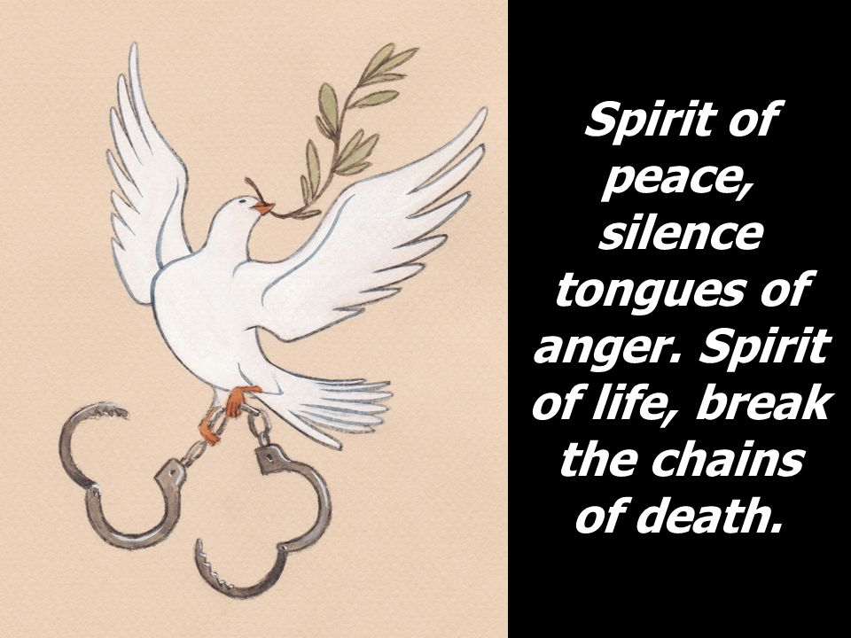 Spirit of peace, silence tongues of anger. Spirit of life, break the chains of death.