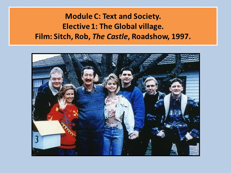 Module C: Text and Society. Elective 1: The Global village. Film: Sitch, Rob, The Castle, Roadshow, 1997.
