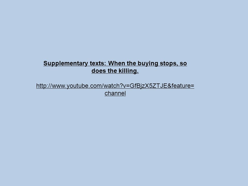 Supplementary texts: When the buying stops, so does the killing. http://www.youtube.com/watch?v=GfBjzX5ZTJE&feature= channel